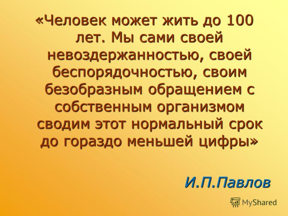 «Человек может жить до 100 лет. Мы сами своей невоздержанностью, своей беспорядочностью, своим безобразным обращением с собственным организмом сводим этот нормальный срок до гораздо меньшей цифры» И.П.Павлов И.П.Павлов