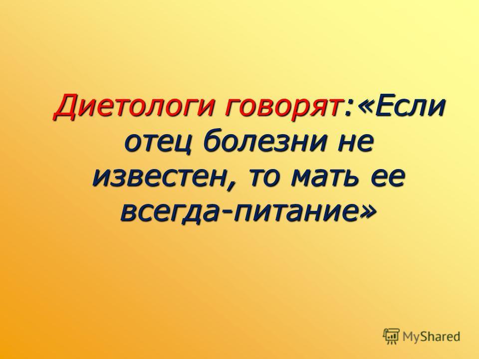 Диетологи говорят:«Если отец болезни не известен, то мать ее всегда-питание» Диетологи говорят:«Если отец болезни не известен, то мать ее всегда-питание»