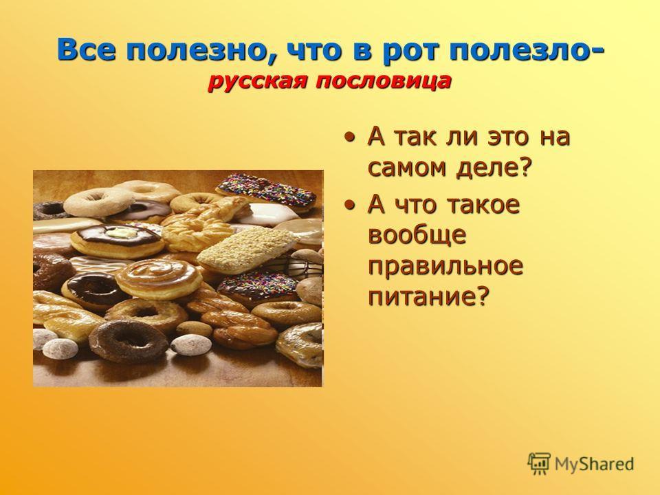 Все полезно, что в рот полезло- русская пословица А так ли это на самом деле? А что такое вообще правильное питание?