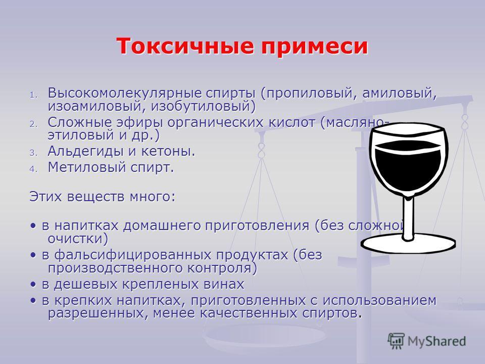 Токсичные примеси 1. Высокомолекулярные спирты (пропиловый, амиловый, изоамиловый, изобутиловый) 2. Сложные эфиры органических кислот (масляно- этиловый и др.) 3. Альдегиды и кетоны. 4. Метиловый спирт. Этих веществ много: в напитках домашнего пригот