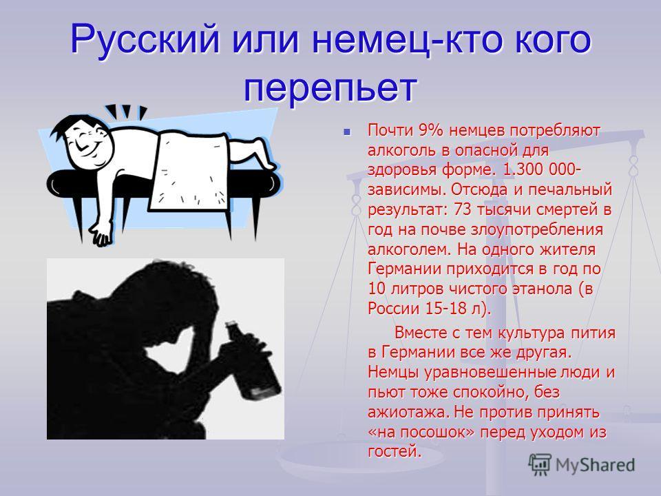 Русский или немец-кто кого перепьет Почти 9% немцев потребляют алкоголь в опасной для здоровья форме. 1.300 000- зависимы. Отсюда и печальный результат: 73 тысячи смертей в год на почве злоупотребления алкоголем. На одного жителя Германии приходится