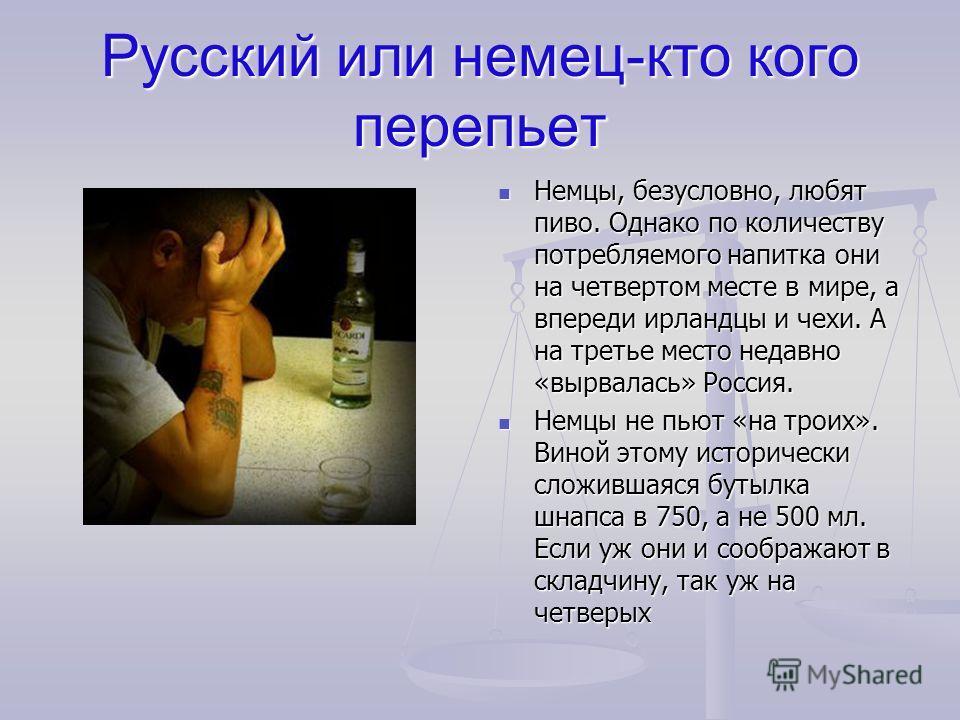 Русский или немец-кто кого перепьет Немцы, безусловно, любят пиво. Однако по количеству потребляемого напитка они на четвертом месте в мире, а впереди ирландцы и чехи. А на третье место недавно «вырвалась» Россия. Немцы не пьют «на троих». Виной этом