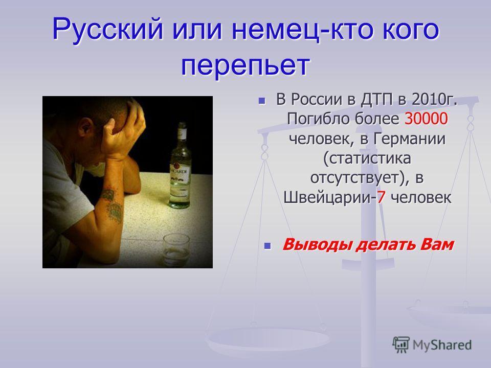 Русский или немец-кто кого перепьет В России в ДТП в 2010г. Погибло более 30000 человек, в Германии (статистика отсутствует), в Швейцарии-7 человек Выводы делать Вам