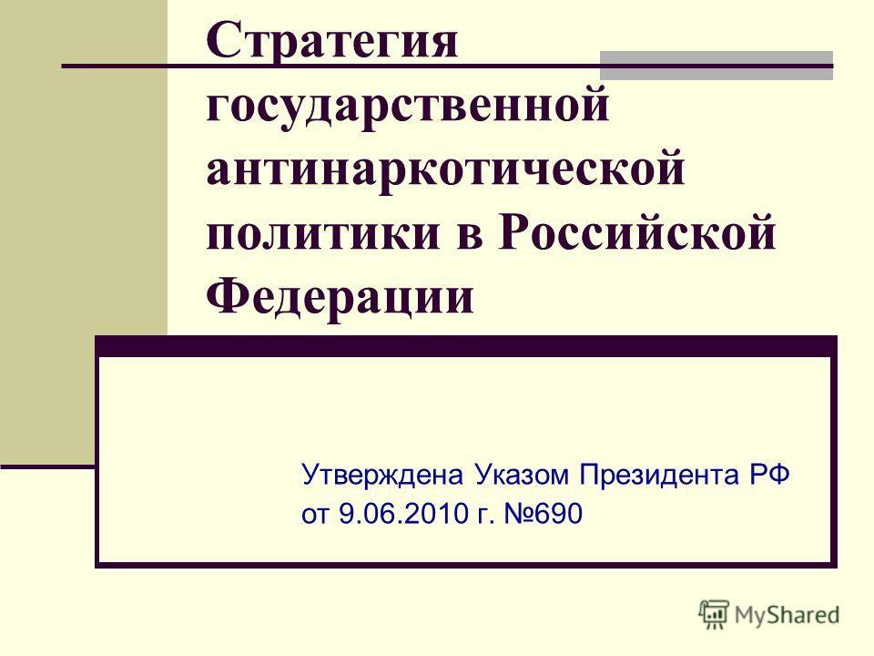 Стратегия государственной антинаркотической политики в Российской Федерации Утверждена Указом Президента РФ от 9.06.2010 г. 690