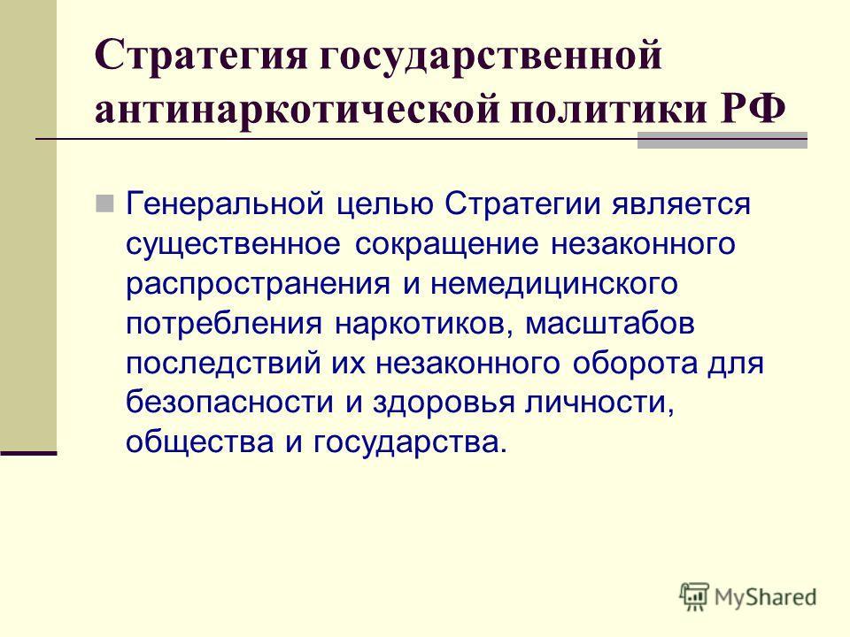 Стратегия государственной антинаркотической политики РФ Генеральной целью Стратегии является существенное сокращение незаконного распространения и немедицинского потребления наркотиков, масштабов последствий их незаконного оборота для безопасности и