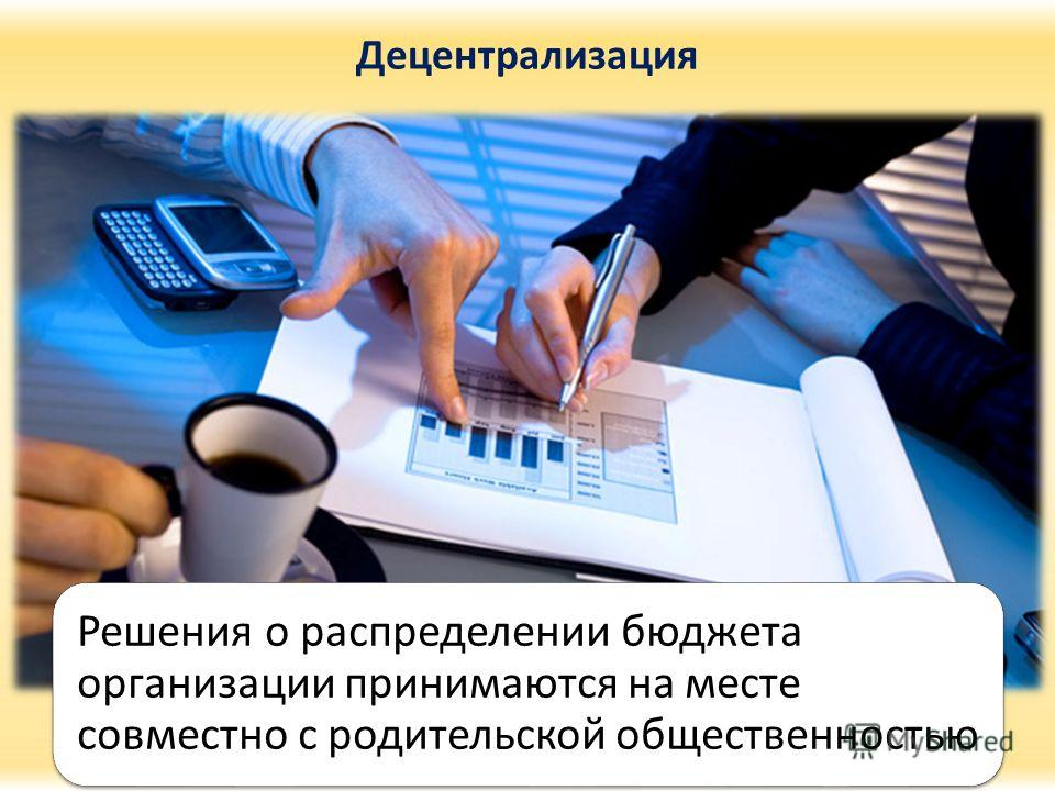 Децентрализация Решения о распределении бюджета организации принимаются на месте совместно с родительской общественностью