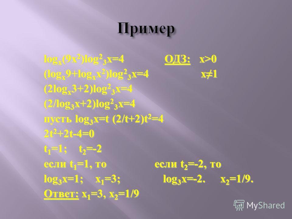 log x (9x 2 )log 2 3 x=4 ОДЗ: x>0 (log x 9+log x x 2 )log 2 3 x=4 x1 (2log x 3+2)log 2 3 x=4 (2/log 3 x+2)log 2 3 x=4 пусть log 3 x=t (2/t+2)t 2 =4 2t 2 +2t-4=0 t 1 =1; t 2 =-2 если t 1 =1, то если t 2 =-2, то log 3 x=1; x 1 =3; log 3 x=-2. x 2 =1/9.