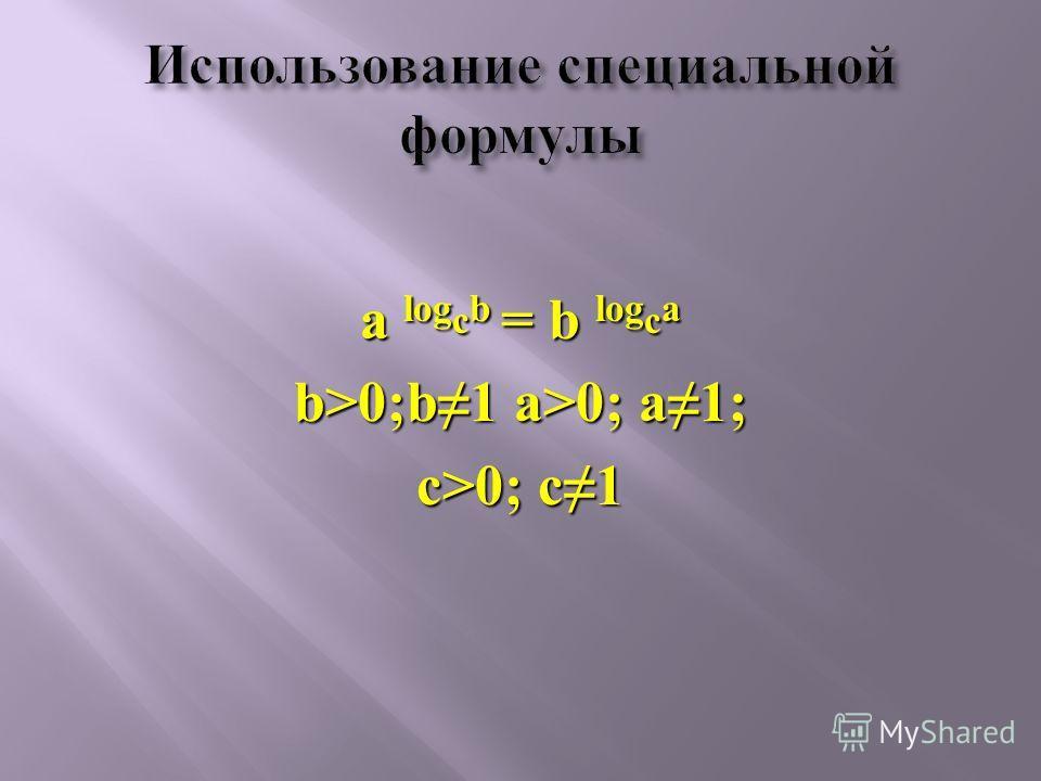 a log с b = b log с a b>0;b1 a>0; a1; с>0; с1