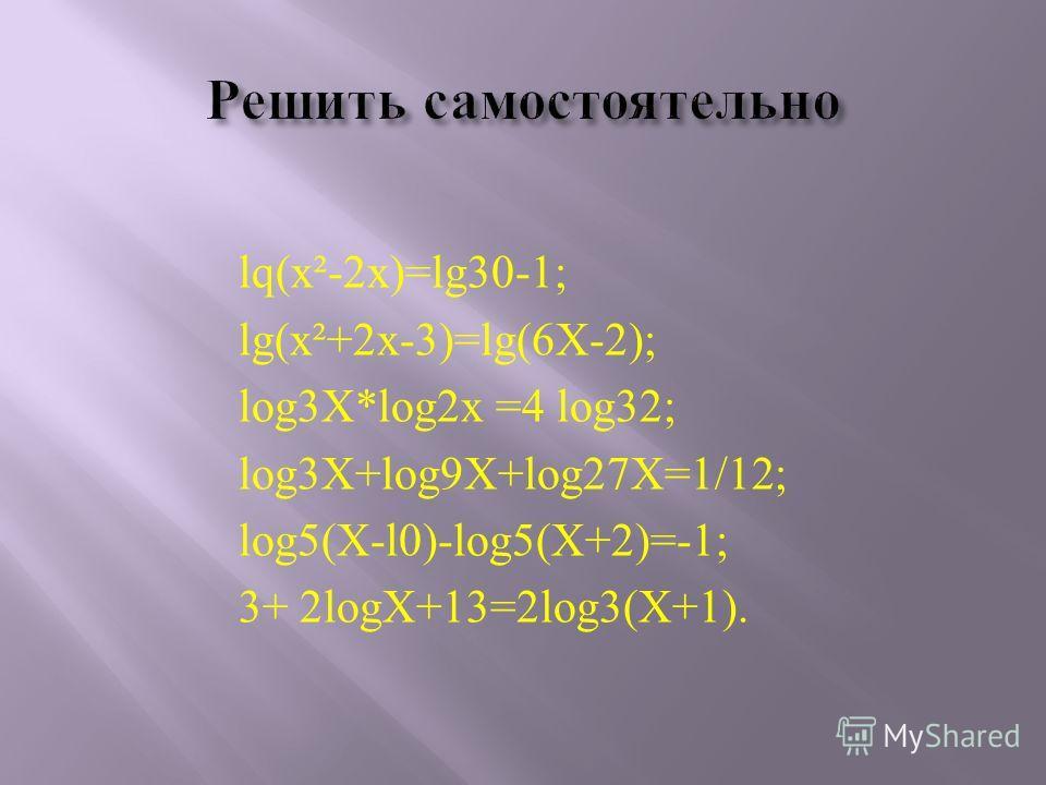 lq(х²-2х)=lg30-1; lg(x²+2x-3)=lg(6X-2); log3X*lоg2х =4 log32; log3X+log9X+log27X=1/12; log5(X-l0)-log5(X+2)=-1; 3+ 2logX+13=2log3(X+1).