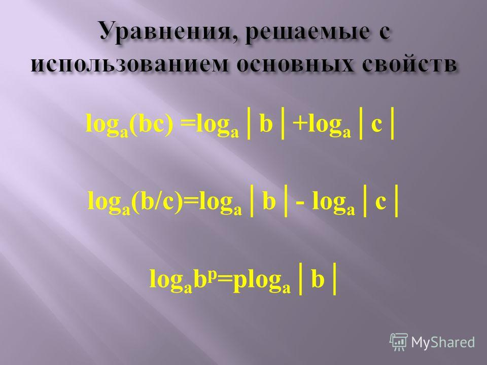 log a (bc) =log ab+log ac log a (b/c)=log ab- log ac log a b p =plog ab
