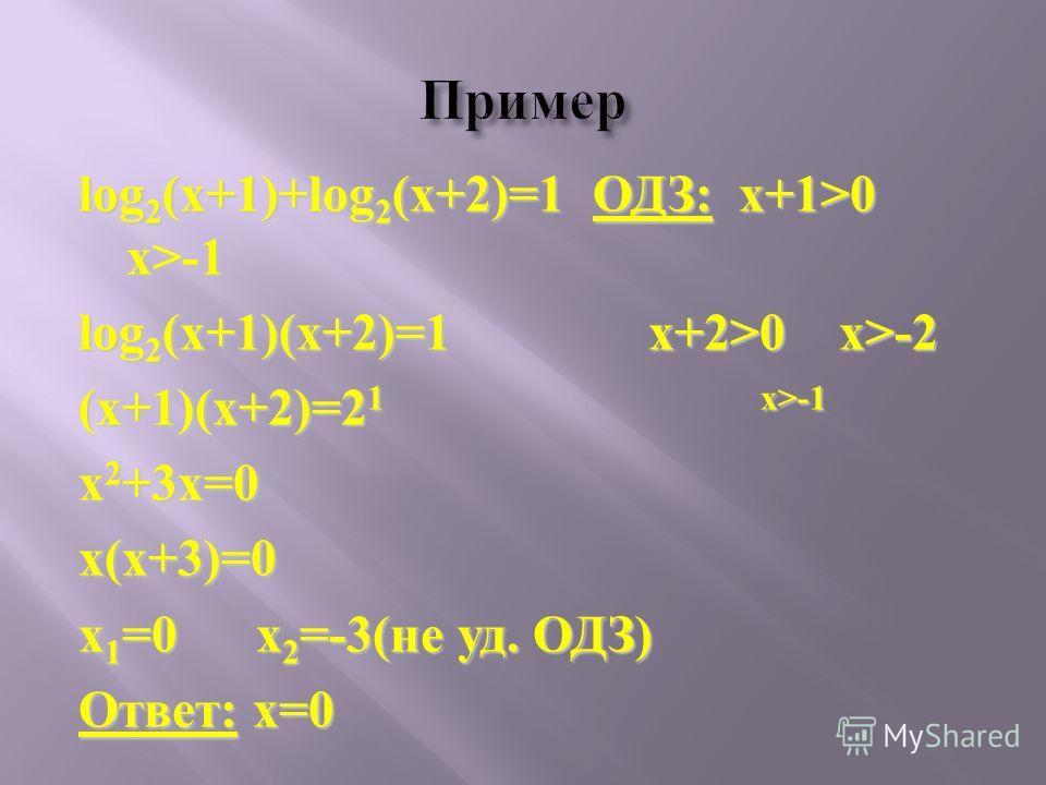 log 2 (x+1)+log 2 (x+2)=1 ОДЗ: x+1>0 x>-1 log 2 (x+1)(x+2)=1 x+2>0 x>-2 (x+1)(x+2)=2 1 х>-1 x 2 +3x=0 x(x+3)=0 x 1 =0 x 2 =-3(не уд. ОДЗ) Ответ: x=0