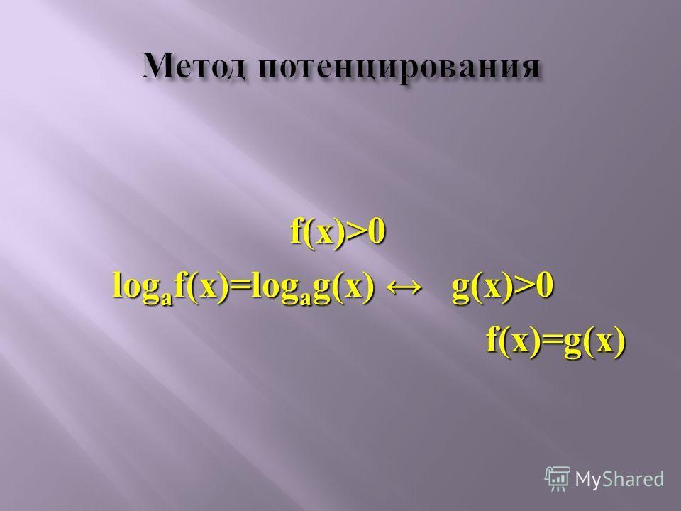 f(x)>0 log a f(x)=log a g(x) g(x)>0 f(x)=g(x) f(x)=g(x)