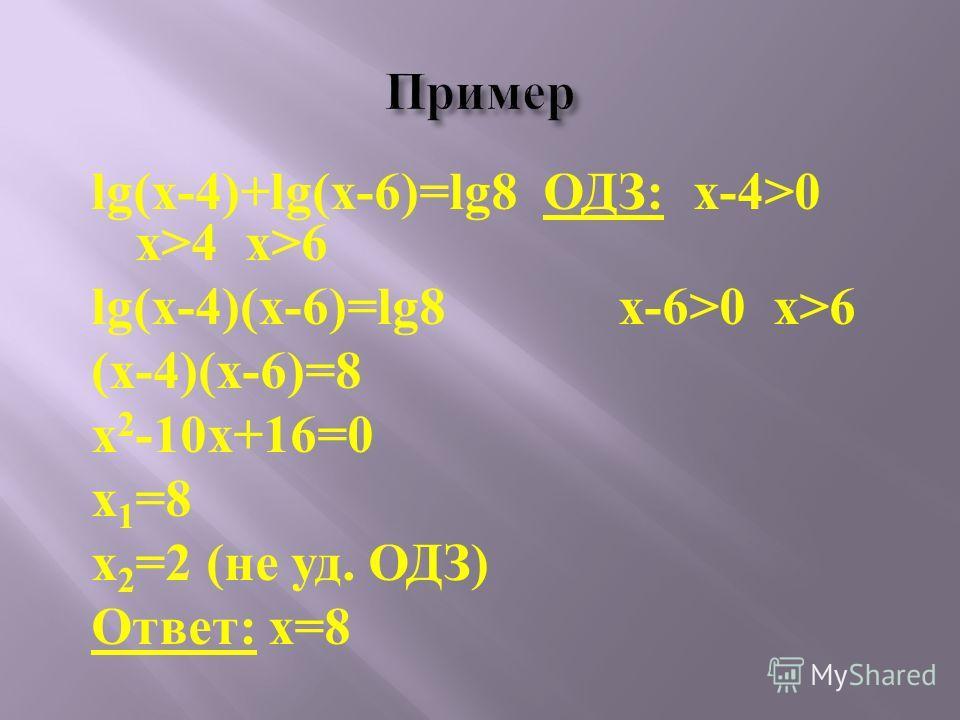 lg(x-4)+lg(x-6)=lg8 ОДЗ: x-4>0 x>4 x>6 lg(x-4)(x-6)=lg8 x-6>0 x>6 (x-4)(x-6)=8 x 2 -10x+16=0 x 1 =8 x 2 =2 (не уд. ОДЗ) Ответ: x=8