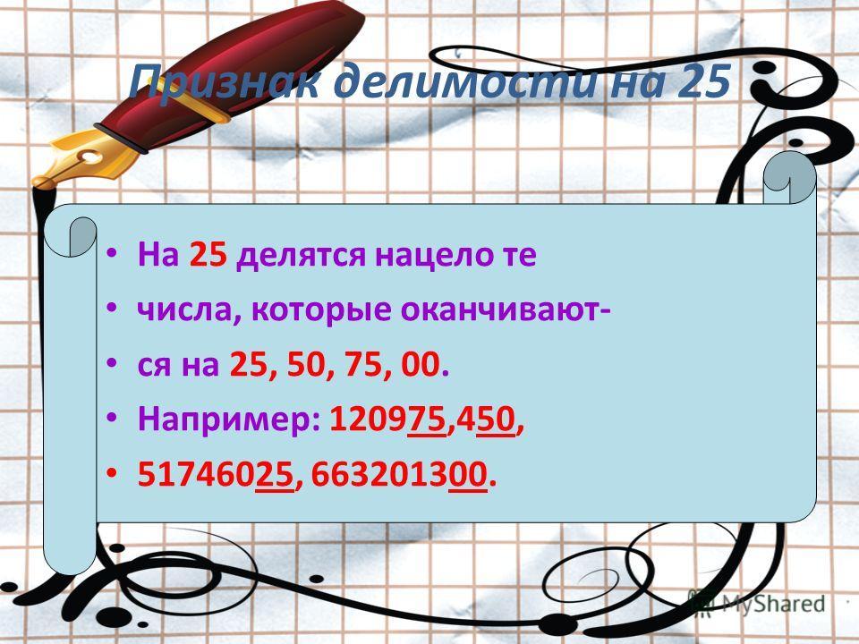 Признак делимости на 25 На 25 делятся нацело те числа, которые оканчивают- ся на 25, 50, 75, 00. Например: 120975,450, 51746025, 663201300.