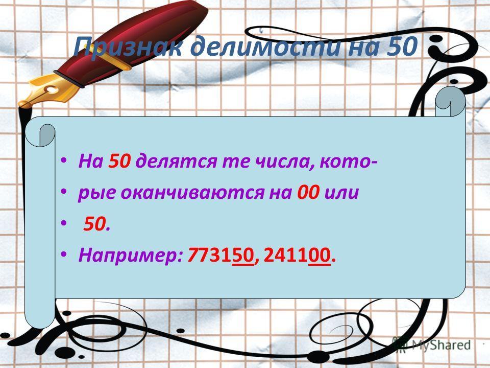 Признак делимости на 50 На 50 делятся те числа, кото- рые оканчиваются на 00 или 50. Например: 773150, 241100.