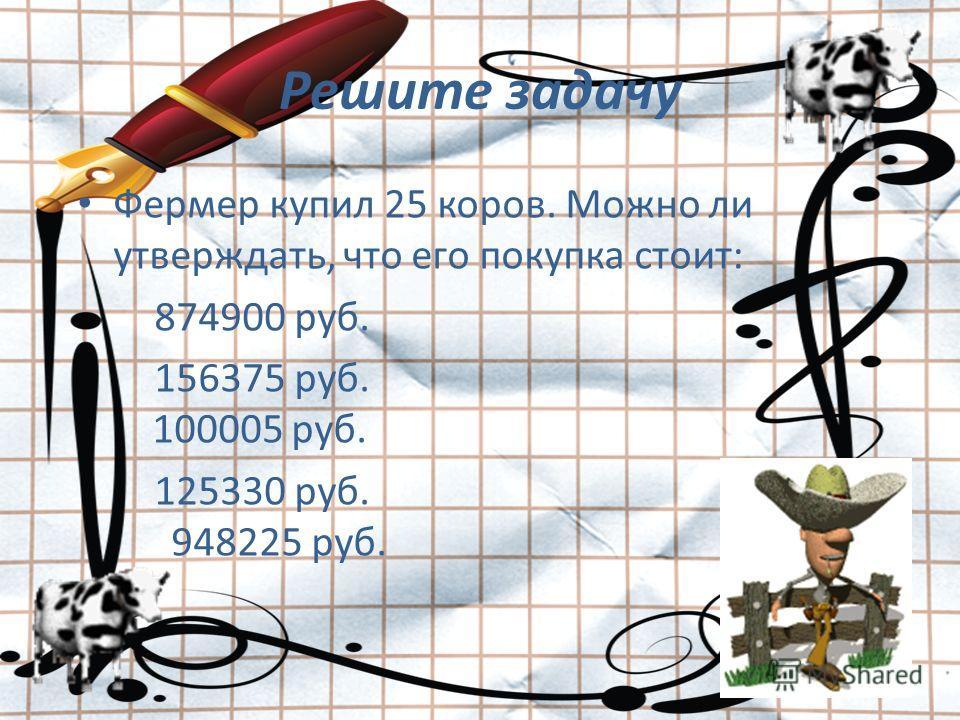 Решите задачу Фермер купил 25 коров. Можно ли утверждать, что его покупка стоит: 874900 руб. 156375 руб. 100005 руб. 125330 руб. 948225 руб.