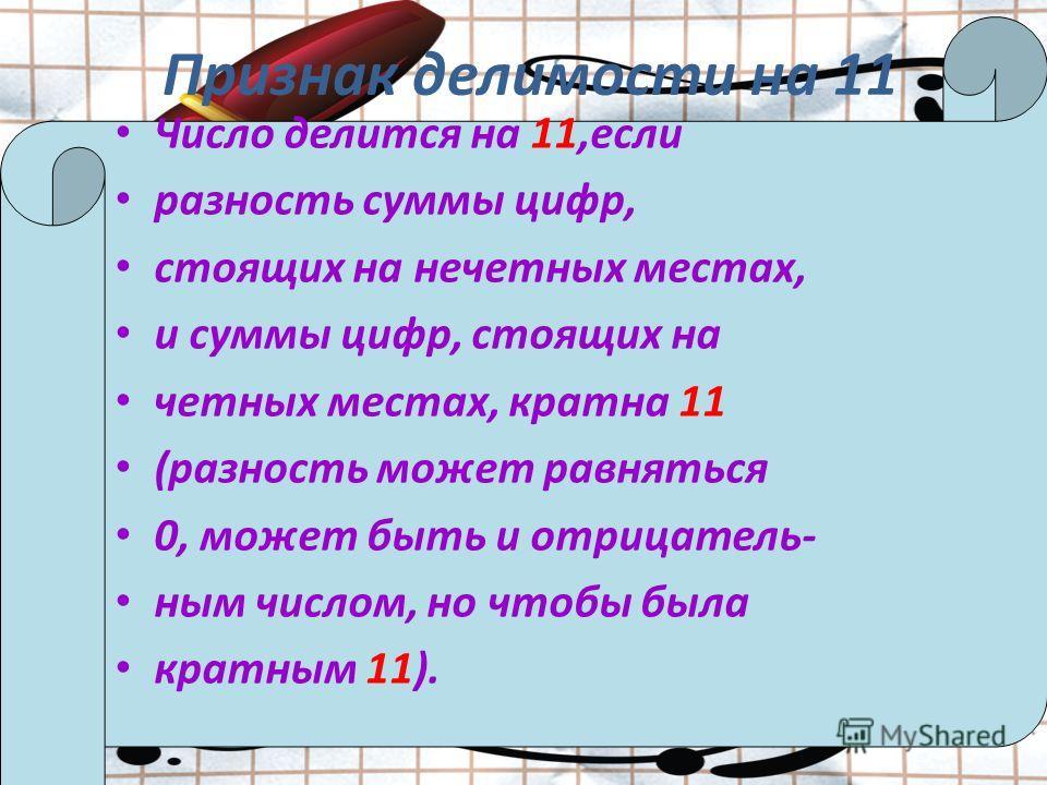 Признак делимости на 11 Число делится на 11,если разность суммы цифр, стоящих на нечетных местах, и суммы цифр, стоящих на четных местах, кратна 11 (разность может равняться 0, может быть и отрицатель- ным числом, но чтобы была кратным 11).