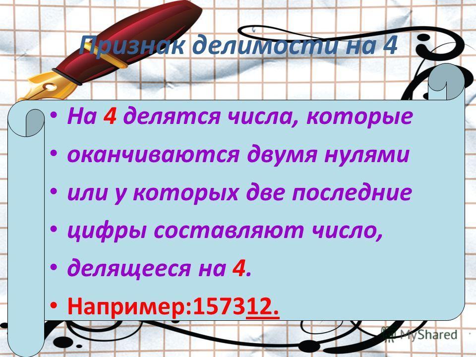Признак делимости на 4 На 4 делятся числа, которые оканчиваются двумя нулями или у которых две последние цифры составляют число, делящееся на 4. Например:157312.