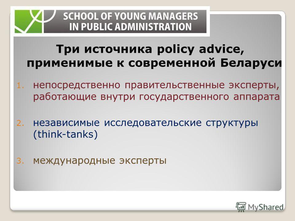 Три источника policy advice, применимые к современной Беларуси 1. непосредственно правительственные эксперты, работающие внутри государственного аппарата 2. независимые исследовательские структуры (think-tanks) 3. международные эксперты