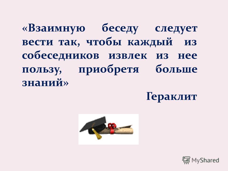 «Взаимную беседу следует вести так, чтобы каждый из собеседников извлек из нее пользу, приобретя больше знаний» Гераклит