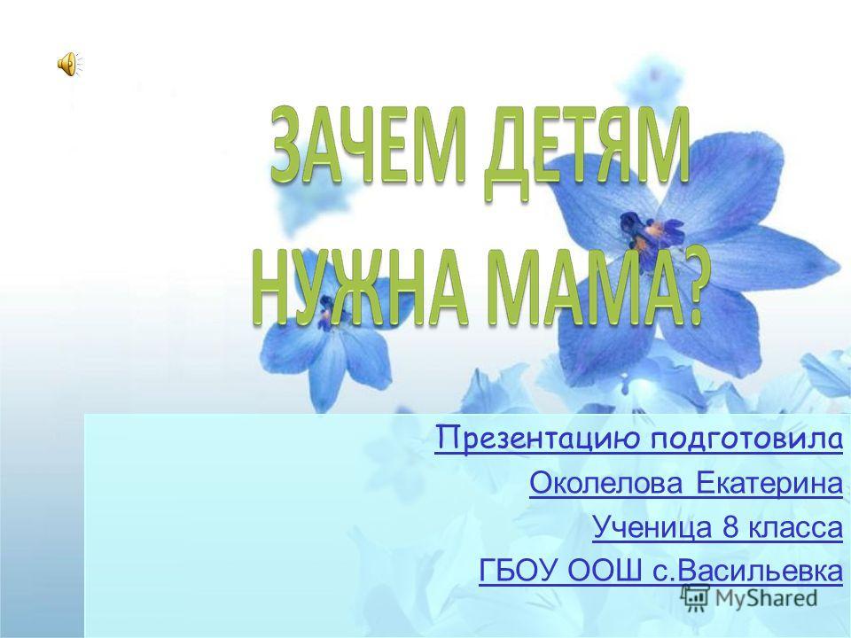 Презентацию подготовила Околелова Екатерина Ученица 8 класса ГБОУ ООШ с.Васильевка