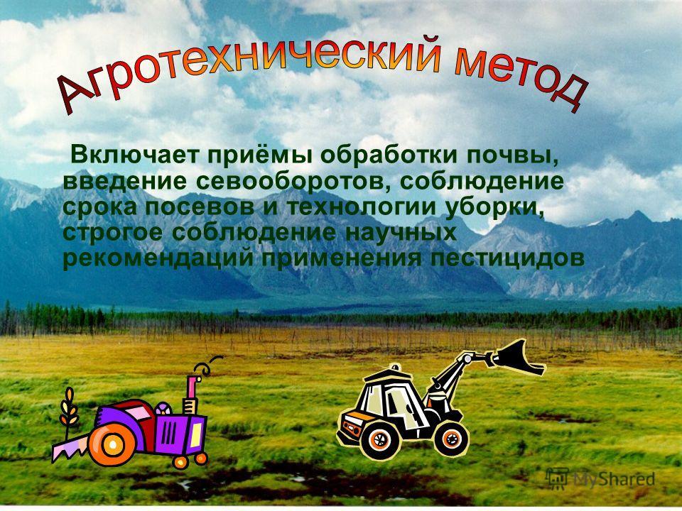Включает приёмы обработки почвы, введение севооборотов, соблюдение срока посевов и технологии уборки, строгое соблюдение научных рекомендаций применения пестицидов