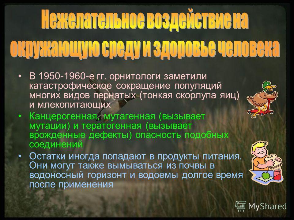 В 1950-1960-е гг. орнитологи заметили катастрофическое сокращение популяций многих видов пернатых (тонкая скорлупа яиц) и млекопитающих Канцерогенная, мутагенная (вызывает мутации) и тератогенная (вызывает врожденные дефекты) опасность подобных соеди
