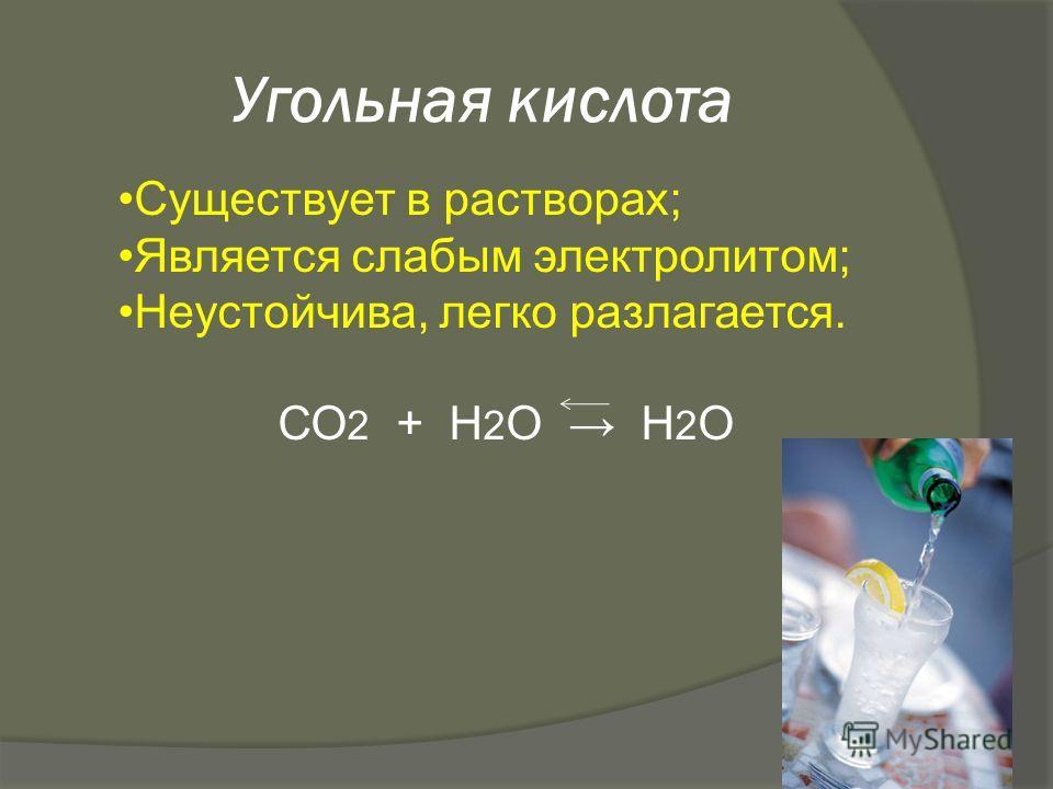 Угольная кислота Существует в растворах; Является слабым электролитом; Неустойчива, легко разлагается. СО 2 + Н 2 О Н 2 О