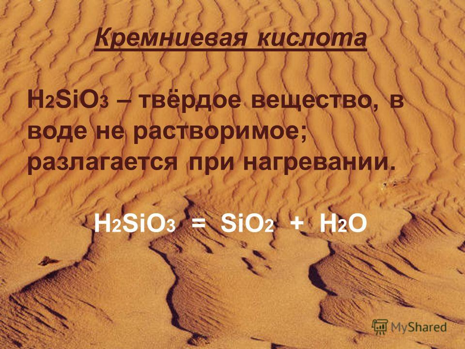 Кремниевая кислота H 2 SiO 3 – твёрдое вещество, в воде не растворимое; разлагается при нагревании. H 2 SiO 3 = SiO 2 + H 2 O