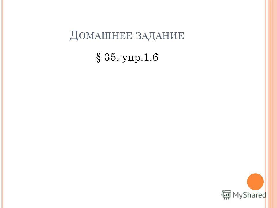 Д ОМАШНЕЕ ЗАДАНИЕ § 35, упр.1,6