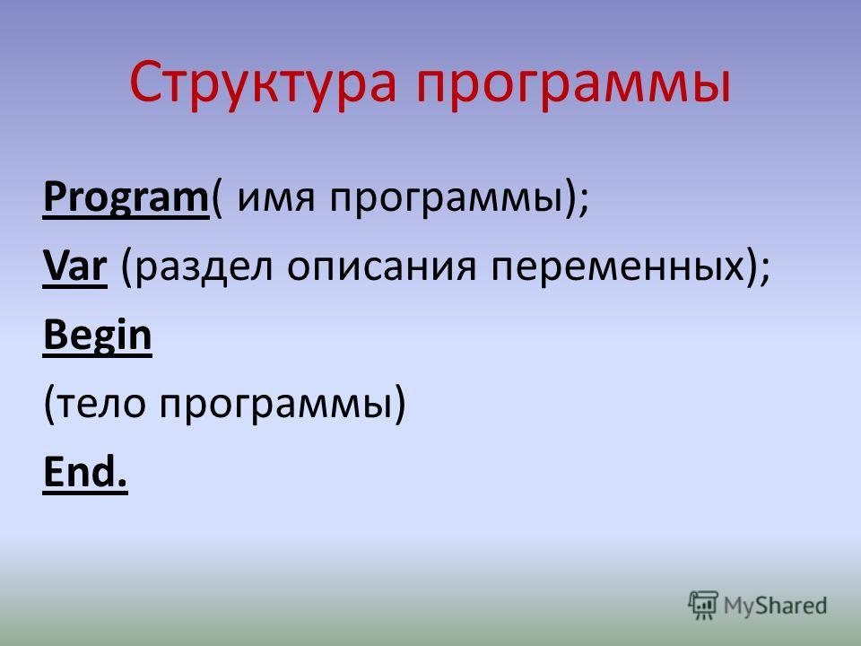 Структура программы Program( имя программы); Var (раздел описания переменных); Begin (тело программы) End.