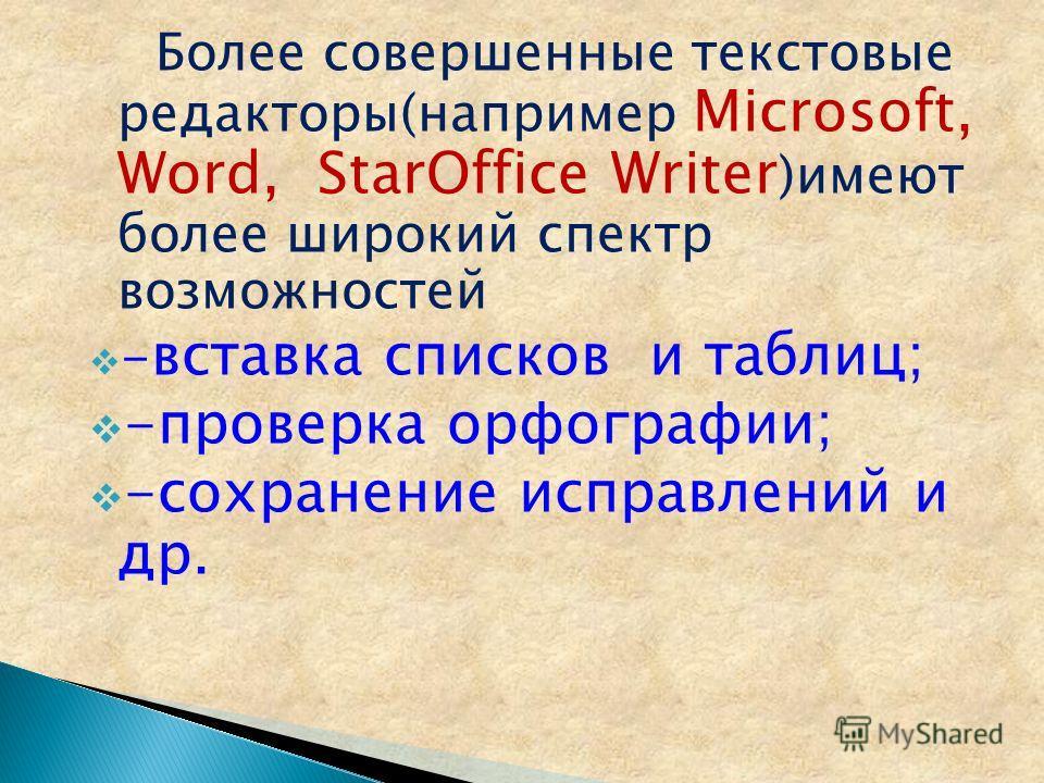 Более совершенные текстовые редакторы(например Microsoft, Word, StarOffice Writer )имеют более широкий спектр возможностей - вставка списков и таблиц; -проверка орфографии; -сохранение исправлений и др.