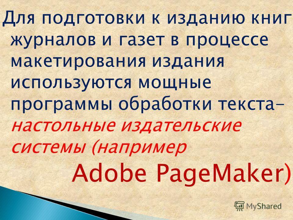 Для подготовки к изданию книг, журналов и газет в процессе макетирования издания используются мощные программы обработки текста- настольные издательские системы (например Adobe PageMaker)