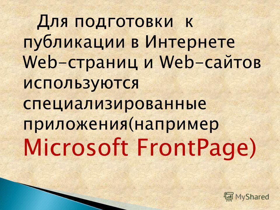 Для подготовки к публикации в Интернете Web-страниц и Web-сайтов используются специализированные приложения(например Microsoft FrontPage)