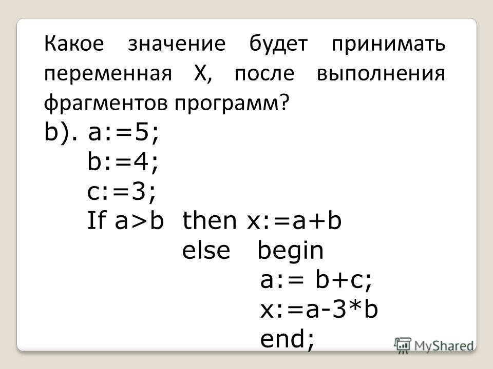 Какое значение будет принимать переменная Х, после выполнения фрагментов программ? b). a:=5; b:=4; c:=3; If a>b then x:=a+b else begin a:= b+c; x:=a-3*b end;