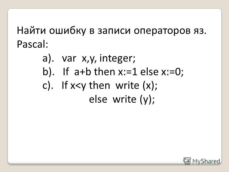 Найти ошибку в записи операторов яз. Pascal: a). var x,y, integer; b). If a+b then x:=1 else x:=0; c). If x