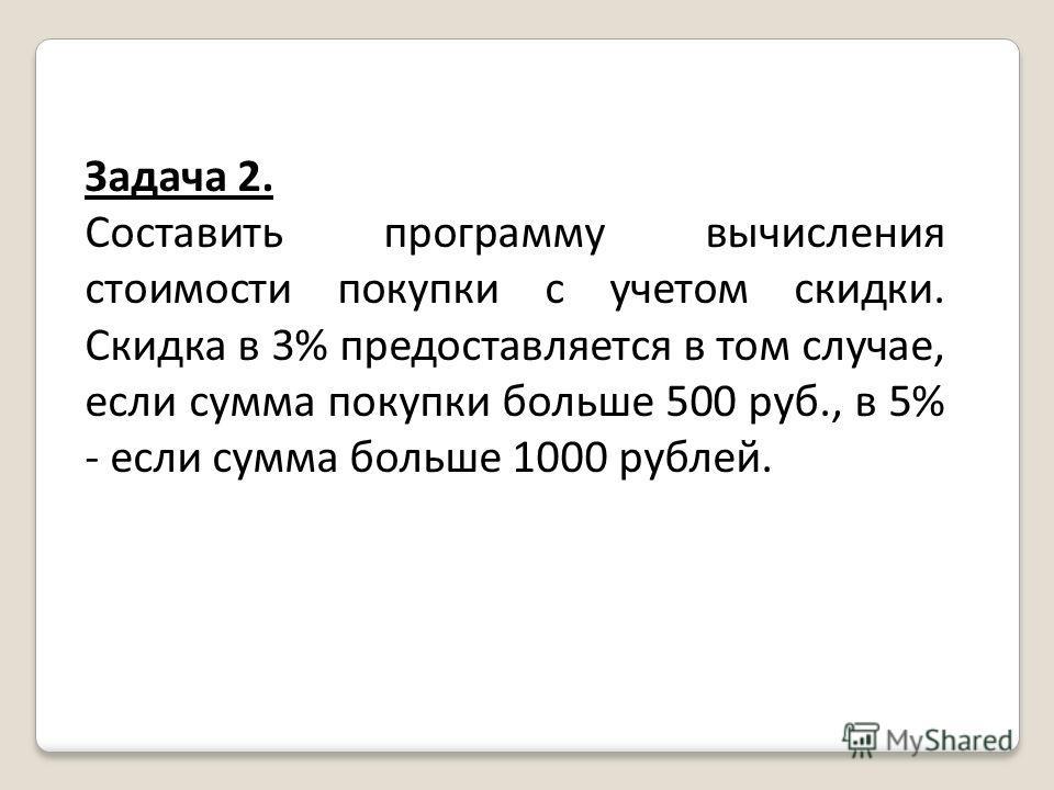 Задача 2. Составить программу вычисления стоимости покупки с учетом скидки. Скидка в 3% предоставляется в том случае, если сумма покупки больше 500 руб., в 5% - если сумма больше 1000 рублей.