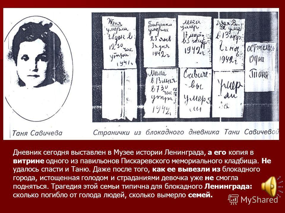 Дневник сегодня выставлен в Музее истории Ленинграда, а его копия в витрине одного из павильонов Пискаревского мемориального кладбища. Не удалось спасти и Таню. Даже после того, как ее вывезли из блокадного города, истощенная голодом и страданиями де