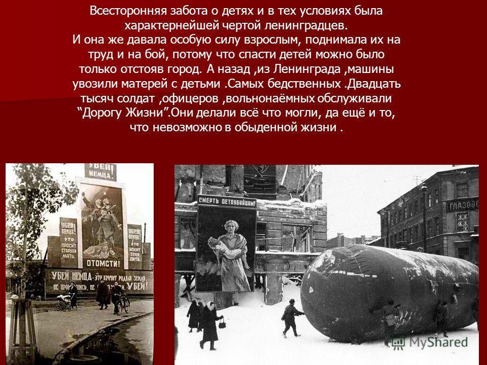 Всесторонняя забота о детях и в тех условиях была характернейшей чертой ленинградцев. И она же давала особую силу взрослым, поднимала их на труд и на бой, потому что спасти детей можно было только отстояв город. А назад,из Ленинграда,машины увозили м