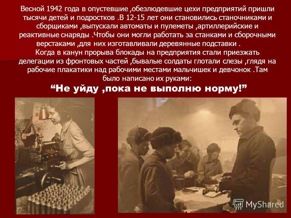 Весной 1942 года в опустевшие,обезлюдевшие цехи предприятий пришли тысячи детей и подростков.В 12-15 лет они становились станочниками и сборщиками,выпускали автоматы и пулеметы,артиллерийские и реактивные снаряды.Чтобы они могли работать за станками