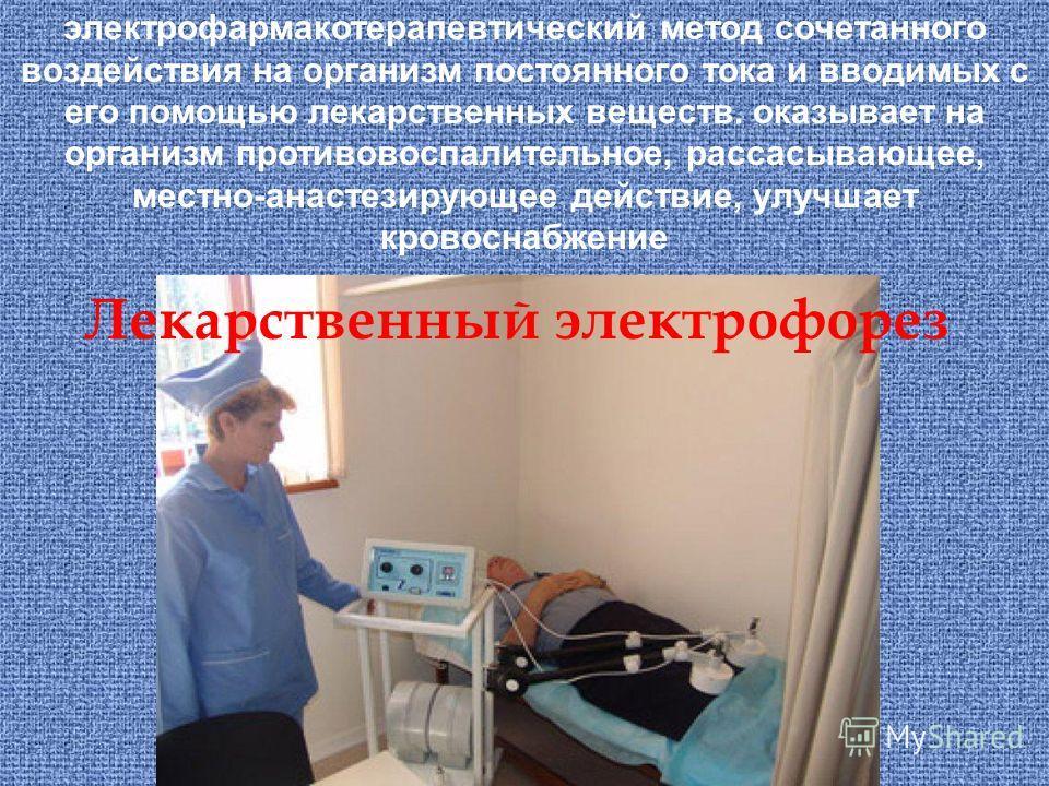 электрофармакотерапевтический метод сочетанного воздействия на организм постоянного тока и вводимых с его помощью лекарственных веществ. оказывает на организм противовоспалительное, рассасывающее, местно-анастезирующее действие, улучшает кровоснабжен