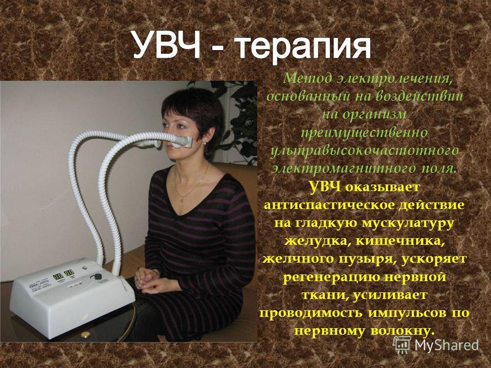 Метод электролечения, основанный на воздействии на организм преимущественно ультравысокочастотного электромагнитного поля. УВЧ оказывает антиспастическое действие на гладкую мускулатуру желудка, кишечника, желчного пузыря, ускоряет регенерацию нервно