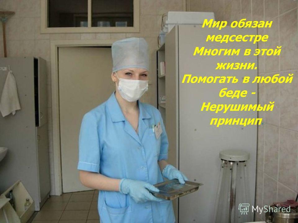 Мир обязан медсестре Многим в этой жизни. Помогать в любой беде - Нерушимый принцип.