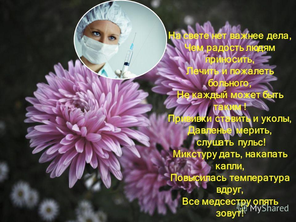 На свете нет важнее дела, Чем радость людям приносить, Лечить и пожалеть больного, Не каждый может быть таким ! Прививки ставить и уколы, Давленье мерить, слушать пульс! Микстуру дать, накапать капли, Повысилась температура вдруг, Все медсестру опять
