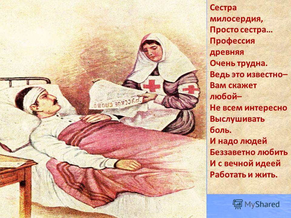 Сестра милосердия, Просто сестра… Профессия древняя Очень трудна. Ведь это известно– Вам скажет любой– Не всем интересно Выслушивать боль. И надо людей Беззаветно любить И с вечной идеей Работать и жить.
