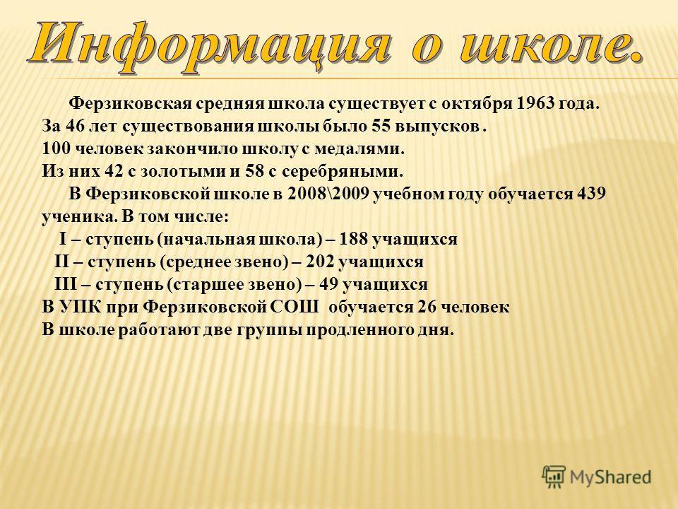 Ферзиковская средняя школа существует с октября 1963 года. За 46 лет существования школы было 55 выпусков. 100 человек закончило школу с медалями. Из них 42 с золотыми и 58 с серебряными. В Ферзиковской школе в 2008\2009 учебном году обучается 439 уч