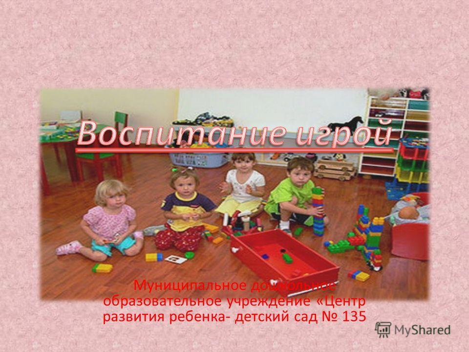 Муниципальное дошкольное образовательное учреждение «Центр развития ребенка- детский сад 135