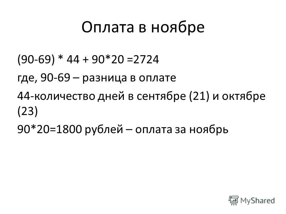 Оплата в ноябре (90-69) * 44 + 90*20 =2724 где, 90-69 – разница в оплате 44-количество дней в сентябре (21) и октябре (23) 90*20=1800 рублей – оплата за ноябрь