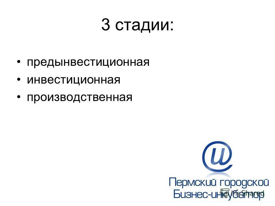 3 стадии: предынвестиционная инвестиционная производственная