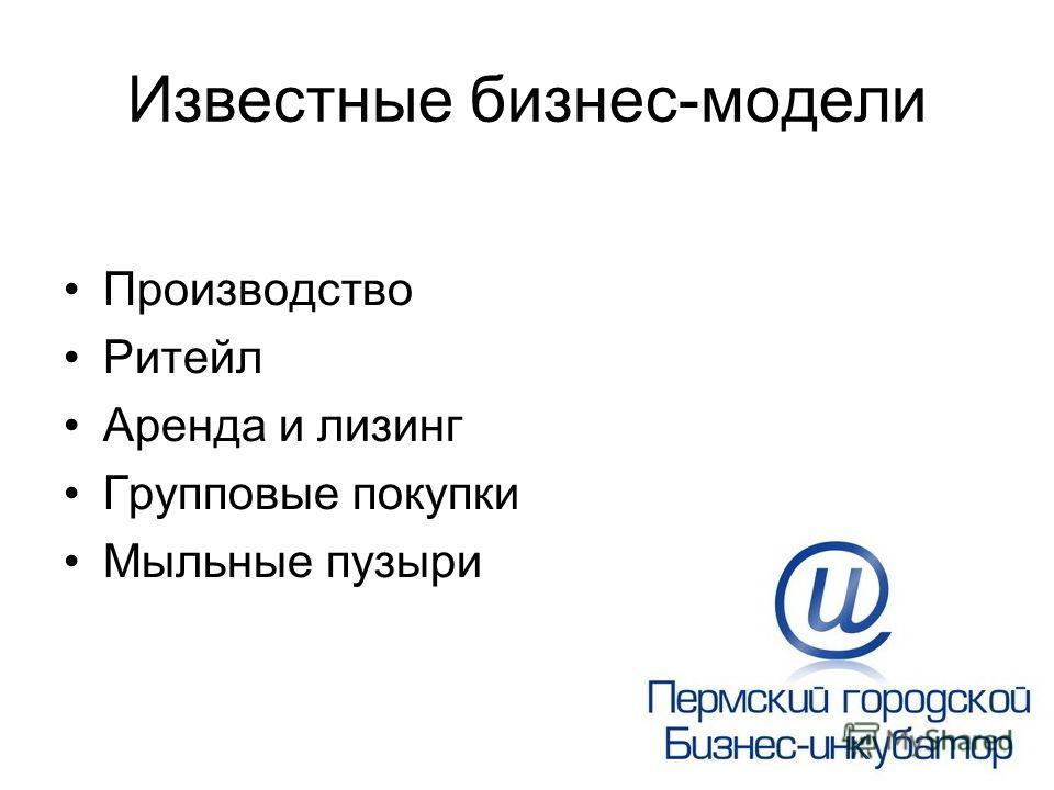 Известные бизнес-модели Производство Ритейл Аренда и лизинг Групповые покупки Мыльные пузыри